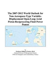 Cover of: The 2007-2012 World Outlook for Non-Aerospace-Type Variable-Displacement Open-Loop Axial Piston Reciprocating Fluid Power Pumps | Philip M. Parker