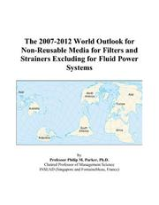 Cover of: The 2007-2012 World Outlook for Non-Reusable Media for Filters and Strainers Excluding for Fluid Power Systems | Philip M. Parker