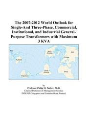 Cover of: The 2007-2012 World Outlook for Single-And Three-Phase, Commercial, Institutional, and Industrial General-Purpose Transformers with Maximum 3 KVA | Philip M. Parker