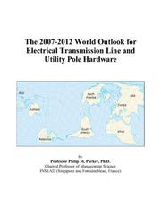 Cover of: The 2007-2012 World Outlook for Electrical Transmission Line and Utility Pole Hardware | Philip M. Parker