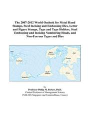 Cover of: The 2007-2012 World Outlook for Metal Hand Stamps, Steel Incising and Embossing Dies, Letter and Figure Stamps, Type and Type Holders, Steel Embossing ... Heads, and Non-Ferrous Types and Dies | Philip M. Parker