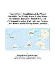 Cover of: The 2007-2012 World Outlook for Wood Household Den, Family Room, Living Room, and Library Bookcases, Bookshelves, and Credenzas Excluding Wall Units and ... Sold at Retail Directly to the Customer | Philip M. Parker