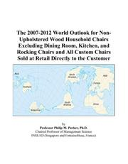 Cover of: The 2007-2012 World Outlook for Non-Upholstered Wood Household Chairs Excluding Dining Room, Kitchen, and Rocking Chairs and All Custom Chairs Sold at Retail Directly to the Customer | Philip M. Parker