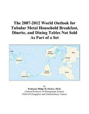 Cover of: The 2007-2012 World Outlook for Tubular Metal Household Breakfast, Dinette, and Dining Tables Not Sold As Part of a Set | Philip M. Parker