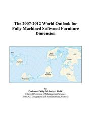 Cover of: The 2007-2012 World Outlook for Fully Machined Softwood Furniture Dimension | Philip M. Parker