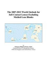 Cover of: The 2007-2012 World Outlook for Soft Contact Lenses Excluding Molded Lens Blanks | Philip M. Parker