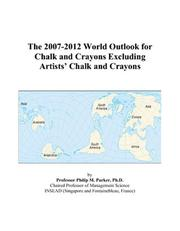 Cover of: The 2007-2012 World Outlook for Chalk and Crayons Excluding Artists Chalk and Crayons | Philip M. Parker