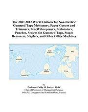 Cover of: The 2007-2012 World Outlook for Non-Electric Gummed Tape Moisteners, Paper Cutters and Trimmers, Pencil Sharpeners, Perforators, Punches, Scalers for Gummed ... Staplers, and Other Office Machines | Philip M. Parker
