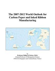 Cover of: The 2007-2012 World Outlook for Carbon Paper and Inked Ribbon Manufacturing | Philip M. Parker