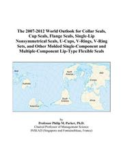Cover of: The 2007-2012 World Outlook for Collar Seals, Cup Seals, Flange Seals, Single-Lip Nonsymmetrical Seals, U-Cups, V-Rings, V-Ring Sets, and Other Molded ... Multiple-Component Lip-Type Flexible Seals | Philip M. Parker