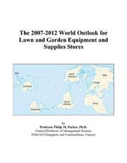 Cover of: The 2007-2012 World Outlook for Lawn and Garden Equipment and Supplies Stores | Philip M. Parker