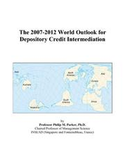 Cover of: The 2007-2012 World Outlook for Depository Credit Intermediation | Philip M. Parker