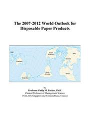 Cover of: The 2007-2012 World Outlook for Disposable Paper Products | Philip M. Parker