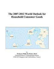 Cover of: The 2007-2012 World Outlook for Household Consumer Goods | Philip M. Parker