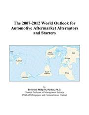 Cover of: The 2007-2012 World Outlook for Automotive Aftermarket Alternators and Starters | Philip M. Parker
