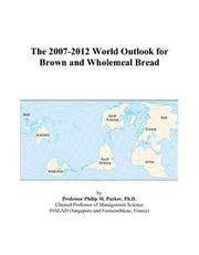 Cover of: The 2007-2012 World Outlook for Brown and Wholemeal Bread | Philip M. Parker