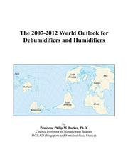 Cover of: The 2007-2012 World Outlook for Dehumidifiers and Humidifiers | Philip M. Parker