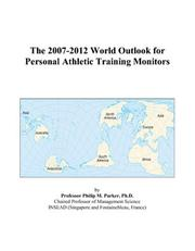 Cover of: The 2007-2012 World Outlook for Personal Athletic Training Monitors | Philip M. Parker