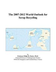 Cover of: The 2007-2012 World Outlook for Scrap Recycling | Philip M. Parker