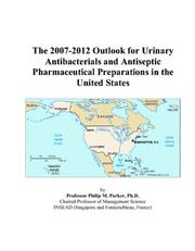 Cover of: The 2007-2012 Outlook for Urinary Antibacterials and Antiseptic Pharmaceutical Preparations in the United States | Philip M. Parker