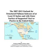 Cover of: The 2007-2012 Outlook for Structured Pullman Suitcases of at Least 22 Inches and with Outer Surface of Supported Vinyl or Plastics in the United States | Philip M. Parker