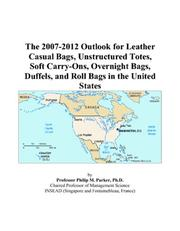 Cover of: The 2007-2012 Outlook for Leather Casual Bags, Unstructured Totes, Soft Carry-Ons, Overnight Bags, Duffels, and Roll Bags in the United States | Philip M. Parker