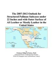 Cover of: The 2007-2012 Outlook for Structured Pullman Suitcases under 22 Inches and with Outer Surface of All Leather or Mostly Leather in the United States | Philip M. Parker