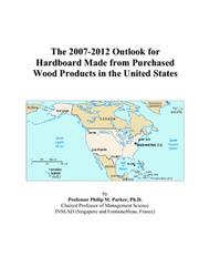 Cover of: The 2007-2012 Outlook for Hardboard Made from Purchased Wood Products in the United States | Philip M. Parker