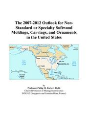 Cover of: The 2007-2012 Outlook for Non-Standard or Specialty Softwood Moldings, Carvings, and Ornaments in the United States | Philip M. Parker
