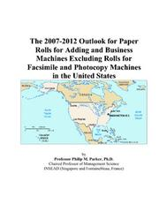 Cover of: The 2007-2012 Outlook for Paper Rolls for Adding and Business Machines Excluding Rolls for Facsimile and Photocopy Machines in the United States | Philip M. Parker