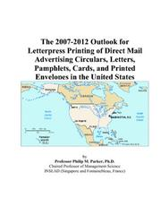 Cover of: The 2007-2012 Outlook for Letterpress Printing of Direct Mail Advertising Circulars, Letters, Pamphlets, Cards, and Printed Envelopes in the United States | Philip M. Parker