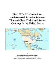 Cover of: The 2007-2012 Outlook for Architectural Exterior Solvent-Thinned Clear Finish and Sealer Coatings in the United States | Philip M. Parker