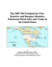 Cover of: The 2007-2012 Outlook for Fire-Resistive and Burglary-Resistive Fabricated Metal Safes and Vaults in the United States | Philip M. Parker