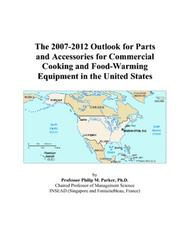 Cover of: The 2007-2012 Outlook for Parts and Accessories for Commercial Cooking and Food-Warming Equipment in the United States | Philip M. Parker