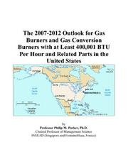 Cover of: The 2007-2012 Outlook for Gas Burners and Gas Conversion Burners with at Least 400,001 BTU Per Hour and Related Parts in the United States | Philip M. Parker