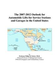 Cover of: The 2007-2012 Outlook for Automobile Lifts for Service Stations and Garages in the United States | Philip M. Parker