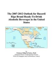 Cover of: The 2007-2012 Outlook for Bacardi Rigo Brand Ready-To-Drink Alcoholic Beverages in the United States | Philip M. Parker