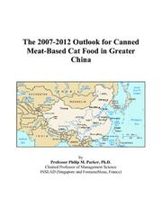 Cover of: The 2007-2012 Outlook for Canned Meat-Based Cat Food in Greater China | Philip M. Parker