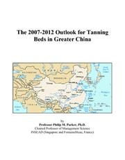 Cover of: The 2007-2012 Outlook for Tanning Beds in Greater China | Philip M. Parker