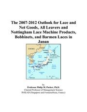 Cover of: The 2007-2012 Outlook for Lace and Net Goods, All Leavers and Nottingham Lace Machine Products, Bobbinets, and Barmen Laces in Japan | Philip M. Parker