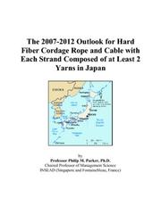 Cover of: The 2007-2012 Outlook for Hard Fiber Cordage Rope and Cable with Each Strand Composed of at Least 2 Yarns in Japan | Philip M. Parker
