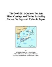 Cover of: The 2007-2012 Outlook for Soft Fiber Cordage and Twine Excluding Cotton Cordage and Twine in Japan | Philip M. Parker