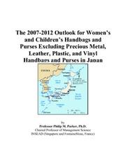 Cover of: The 2007-2012 Outlook for Womens and Childrens Handbags and Purses Excluding Precious Metal, Leather, Plastic, and Vinyl Handbags and Purses in Japan | Philip M. Parker
