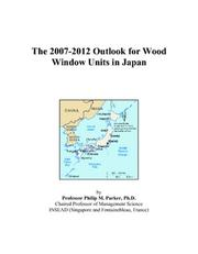 Cover of: The 2007-2012 Outlook for Wood Window Units in Japan | Philip M. Parker
