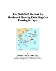 Cover of: The 2007-2012 Outlook for Hardwood Flooring Excluding Oak Flooring in Japan | Philip M. Parker
