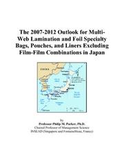 Cover of: The 2007-2012 Outlook for Multi-Web Lamination and Foil Specialty Bags, Pouches, and Liners Excluding Film-Film Combinations in Japan | Philip M. Parker