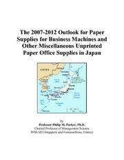 Cover of: The 2007-2012 Outlook for Paper Supplies for Business Machines and Other Miscellaneous Unprinted Paper Office Supplies in Japan | Philip M. Parker
