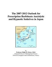 Cover of: The 2007-2012 Outlook for Prescription Barbituate Anxiolytic and Hypnotic Sedatives in Japan | Philip M. Parker