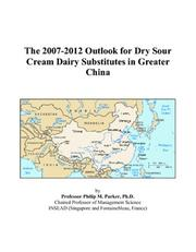 Cover of: The 2007-2012 Outlook for Dry Sour Cream Dairy Substitutes in Greater China | Philip M. Parker