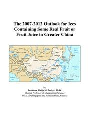 Cover of: The 2007-2012 Outlook for Ices Containing Some Real Fruit or Fruit Juice in Greater China | Philip M. Parker